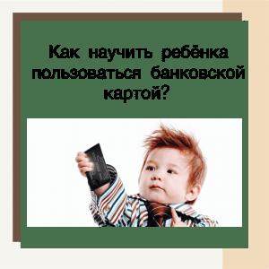 Как научить ребёнка пользоваться банковской картой?